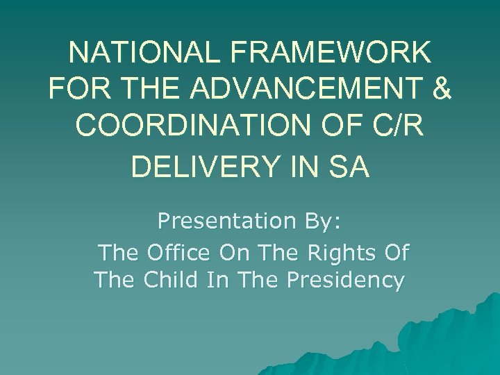 NATIONAL FRAMEWORK FOR THE ADVANCEMENT & COORDINATION OF C/R DELIVERY IN SA Presentation By:
