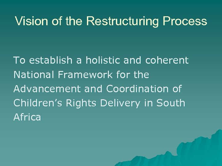 Vision of the Restructuring Process To establish a holistic and coherent National Framework for