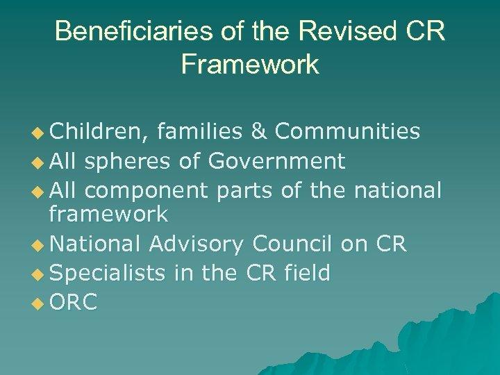 Beneficiaries of the Revised CR Framework u Children, families & Communities u All spheres
