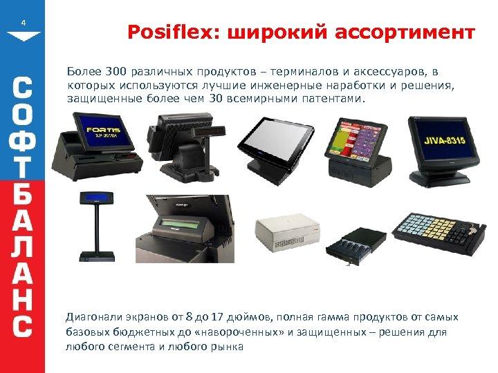 4 Posiflex: широкий ассортимент Более 300 различных продуктов – терминалов и аксессуаров, в которых