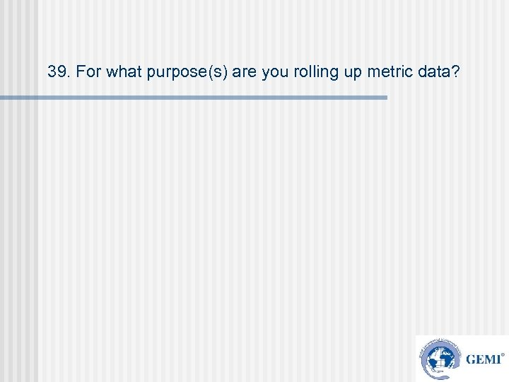 39. For what purpose(s) are you rolling up metric data?