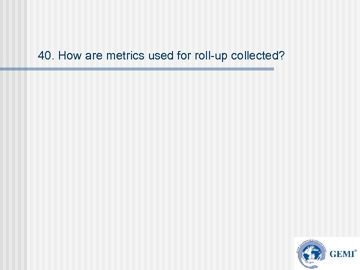 40. How are metrics used for roll-up collected?