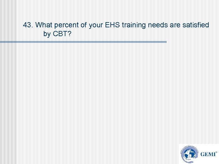 43. What percent of your EHS training needs are satisfied by CBT?
