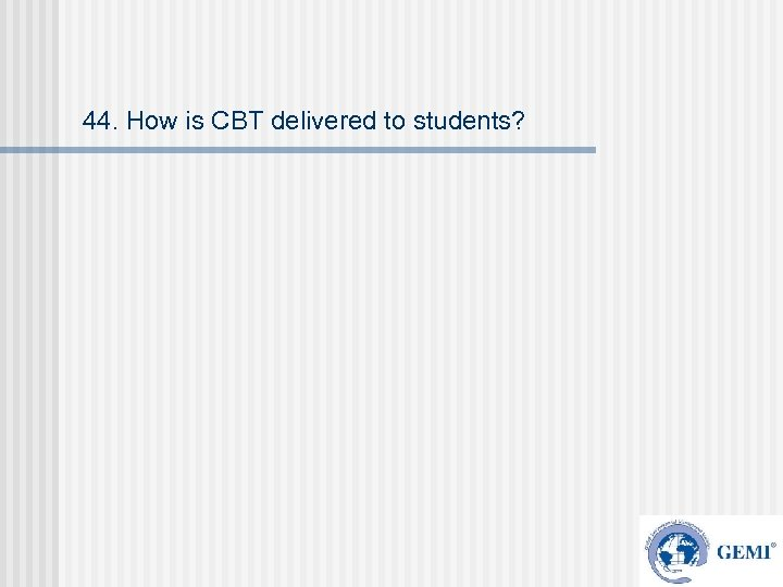 44. How is CBT delivered to students?