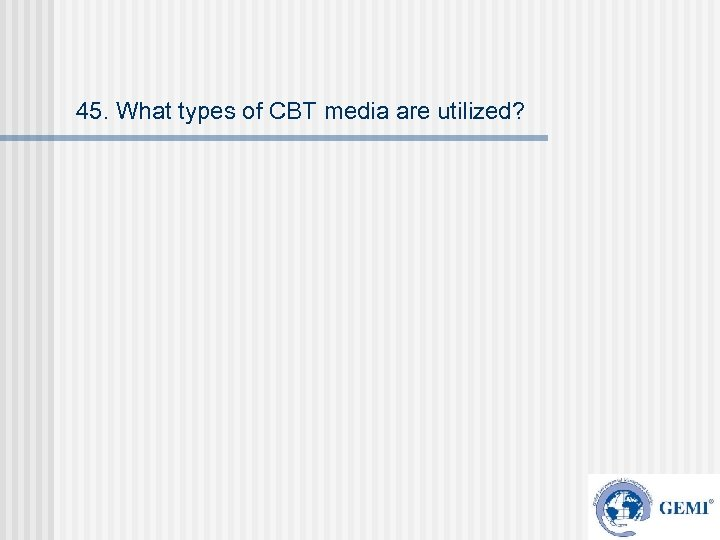 45. What types of CBT media are utilized?