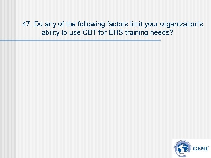 47. Do any of the following factors limit your organization's ability to use CBT