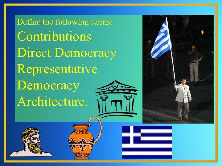 Define the following terms: Contributions Direct Democracy Representative Democracy Architecture.
