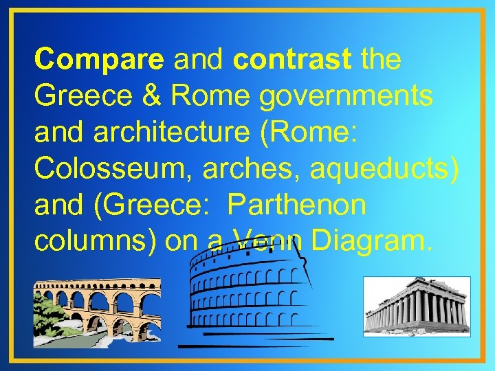 Compare and contrast the Greece & Rome governments and architecture (Rome: Colosseum, arches, aqueducts)