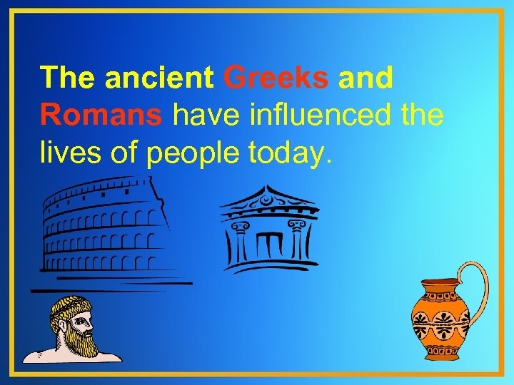 The ancient Greeks and Romans have influenced the lives of people today.