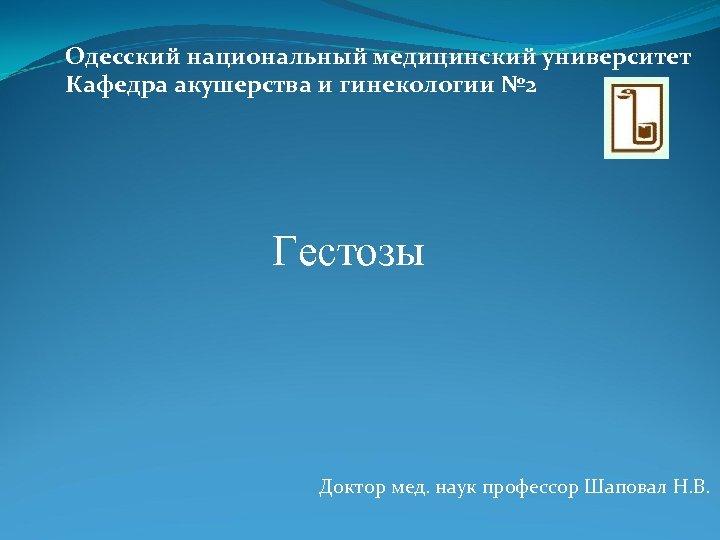 Одесский национальный медицинский университет Кафедра акушерства и гинекологии № 2 Гестозы Доктор мед. наук
