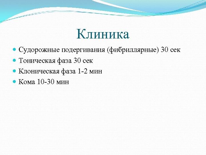 Клиника Судорожные подергивания (фибриллярные) 30 сек Тоническая фаза 30 сек Клоническая фаза 1 -2
