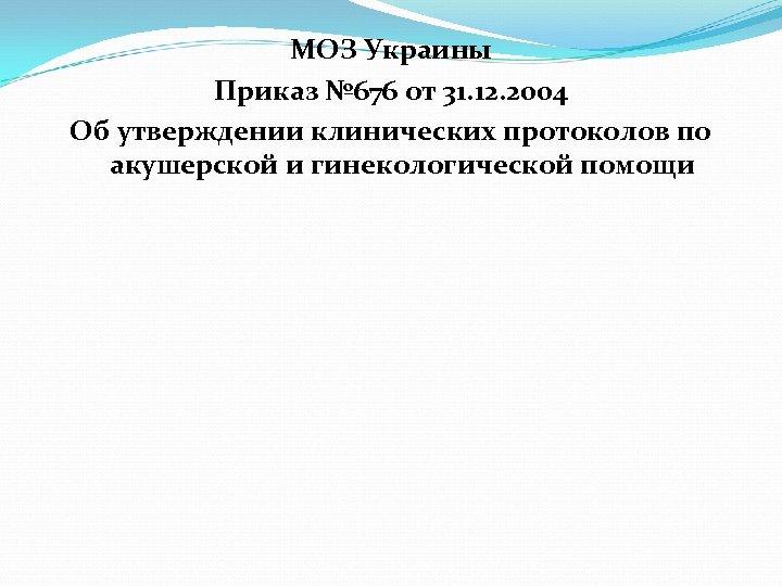 МОЗ Украины Приказ № 676 от 31. 12. 2004 Об утверждении клинических протоколов по