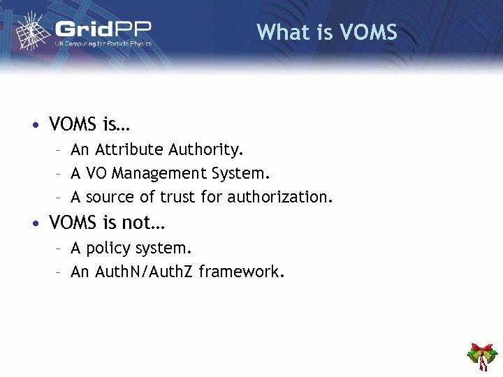 What is VOMS • VOMS is… – An Attribute Authority. – A VO Management