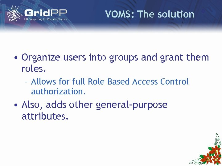 VOMS: The solution • Organize users into groups and grant them roles. – Allows