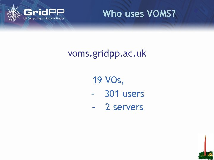 Who uses VOMS? voms. gridpp. ac. uk 19 VOs, – 301 users – 2