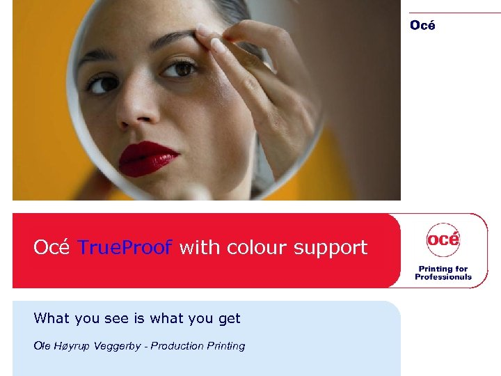 Océ True. Proof with colour support What you see is what you get Ole
