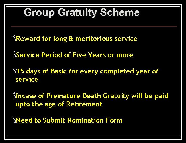 Group Gratuity Scheme Ÿ Reward for long & meritorious service Ÿ Service Period of
