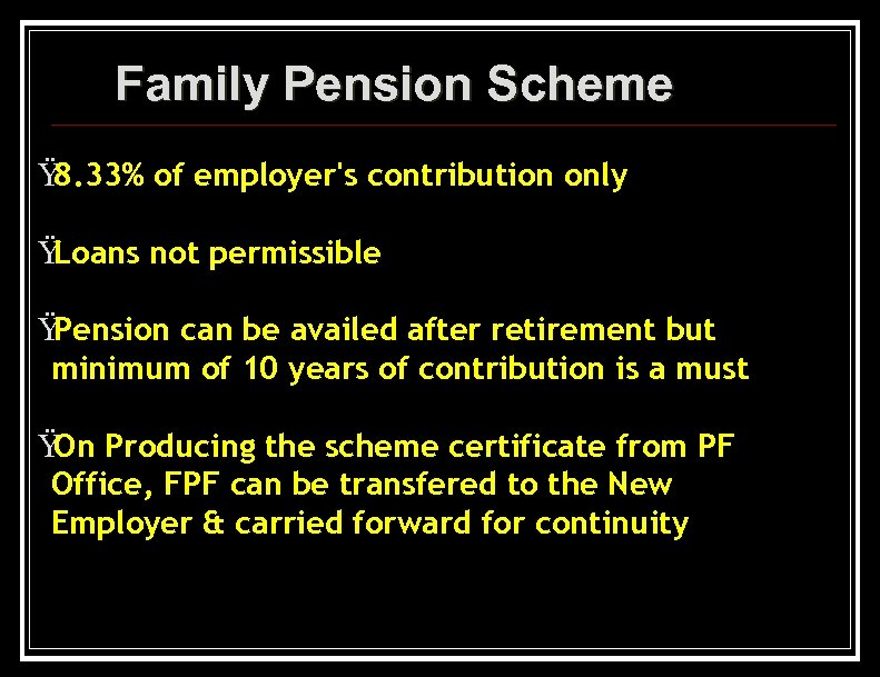 Family Pension Scheme Ÿ 8. 33% of employer's contribution only Ÿ Loans not permissible