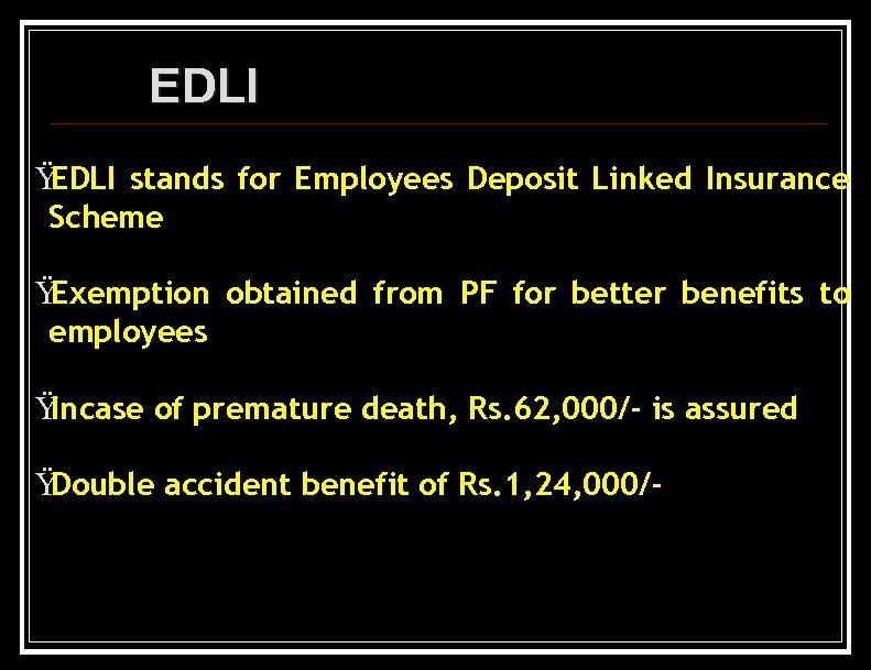 EDLI Ÿ EDLI stands for Employees Deposit Linked Insurance Scheme Ÿ Exemption obtained from