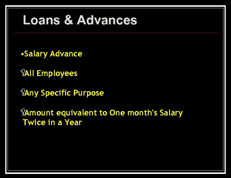 Loans & Advances • Salary Advance Ÿ Employees All Ÿ Any Specific Purpose Ÿ