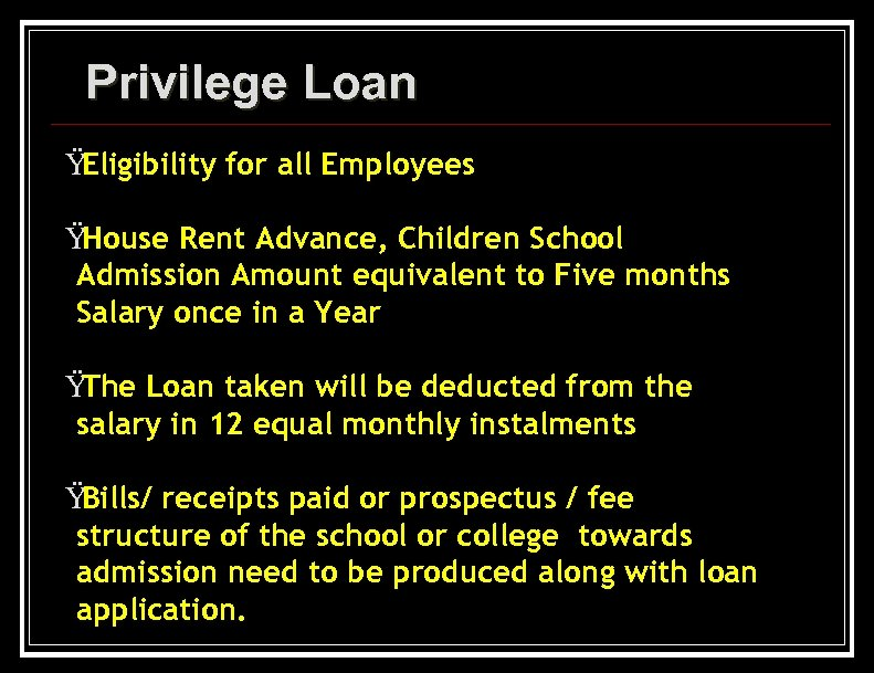 Privilege Loan Ÿ Eligibility for all Employees Ÿ House Rent Advance, Children School Admission