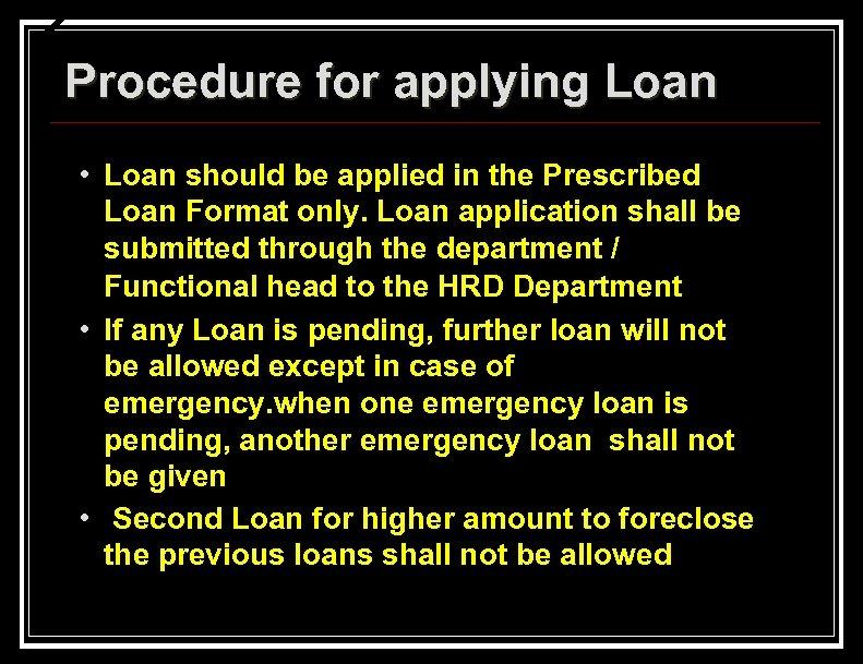 Procedure for applying Loan • Loan should be applied in the Prescribed Loan Format