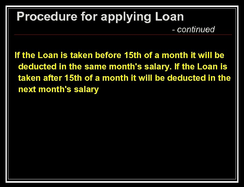 Procedure for applying Loan - continued If the Loan is taken before 15 th