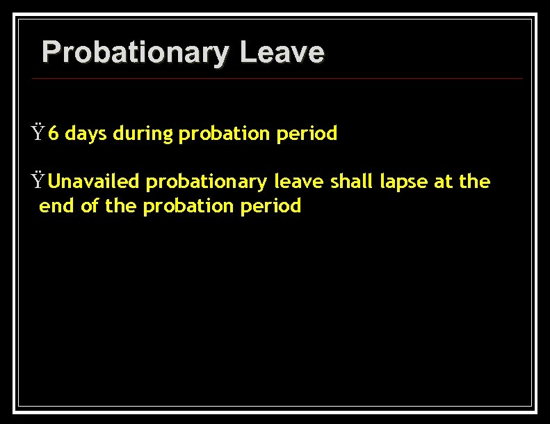 Probationary Leave Ÿ 6 days during probation period Ÿ Unavailed probationary leave shall lapse