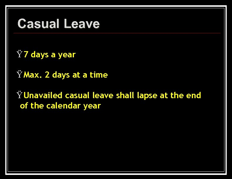 Casual Leave Ÿ 7 days a year Ÿ Max. 2 days at a time