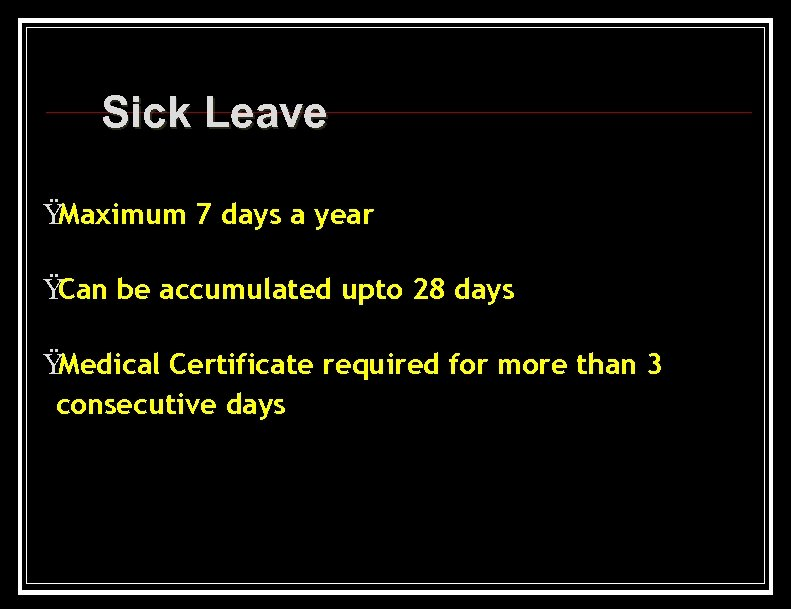 Sick Leave Ÿ Maximum 7 days a year Ÿ Can be accumulated upto 28