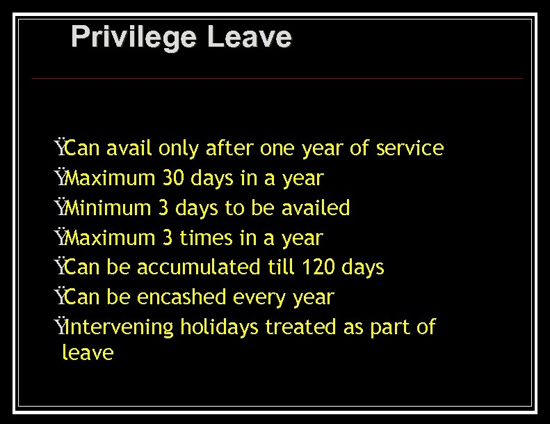 Privilege Leave Ÿ Can avail only after one year of service Ÿ Maximum 30