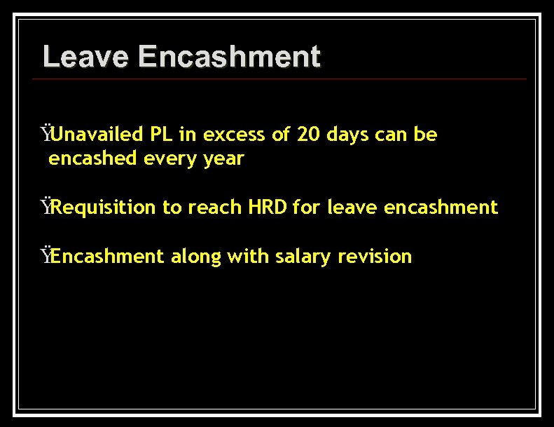 Leave Encashment Ÿ Unavailed PL in excess of 20 days can be encashed every