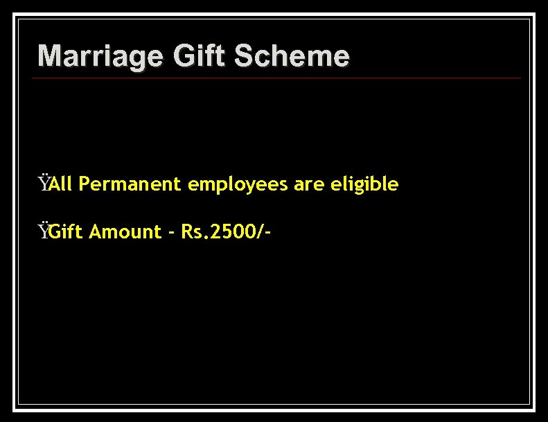 Marriage Gift Scheme Ÿ Permanent employees are eligible All Ÿ Gift Amount - Rs.