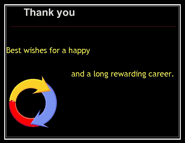 Thank you Best wishes for a happy and a long rewarding career.