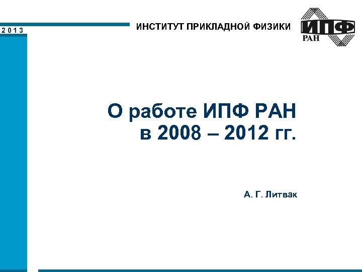 2013 ИНСТИТУТ ПРИКЛАДНОЙ ФИЗИКИ О работе ИПФ РАН в 2008 – 2012 гг. А.