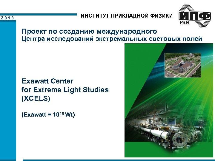 ИНСТИТУТ ПРИКЛАДНОЙ ФИЗИКИ 2013 Проект по созданию международного Центра исследований экстремальных световых полей Exawatt