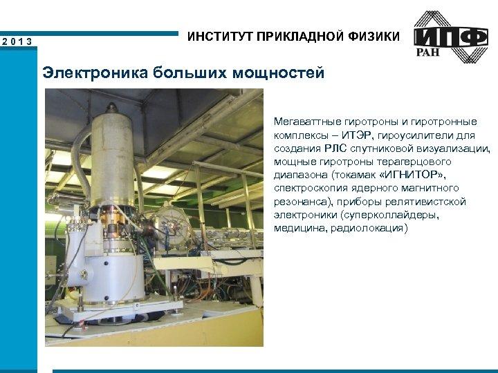 2013 ИНСТИТУТ ПРИКЛАДНОЙ ФИЗИКИ Электроника больших мощностей Мегаваттные гиротроны и гиротронные комплексы – ИТЭР,