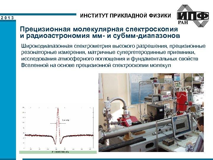 2013 ИНСТИТУТ ПРИКЛАДНОЙ ФИЗИКИ Прецизионная молекулярная спектроскопия и радиоастрономия мм- и субмм-диапазонов Широкодиапазонная спектрометрия