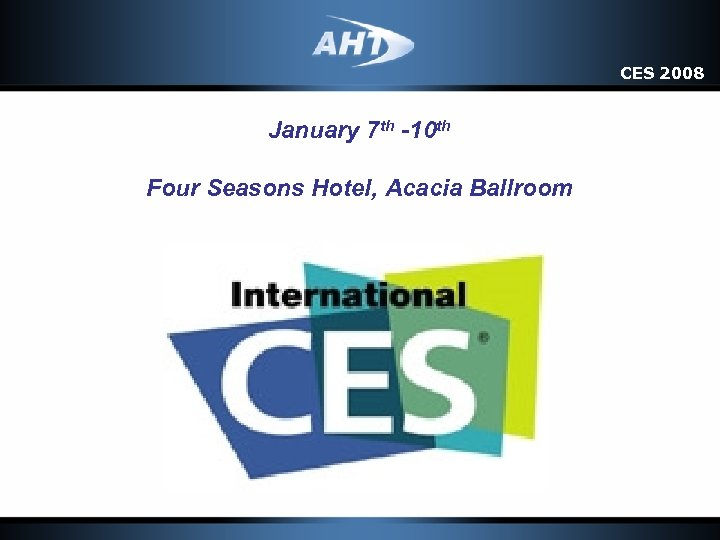 CES 2008 January 7 th -10 th Four Seasons Hotel, Acacia Ballroom
