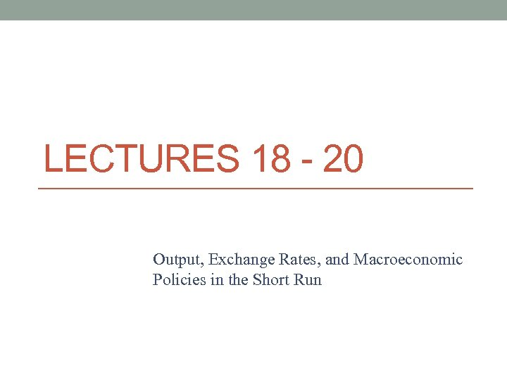 LECTURES 18 - 20 Output, Exchange Rates, and Macroeconomic Policies in the Short Run