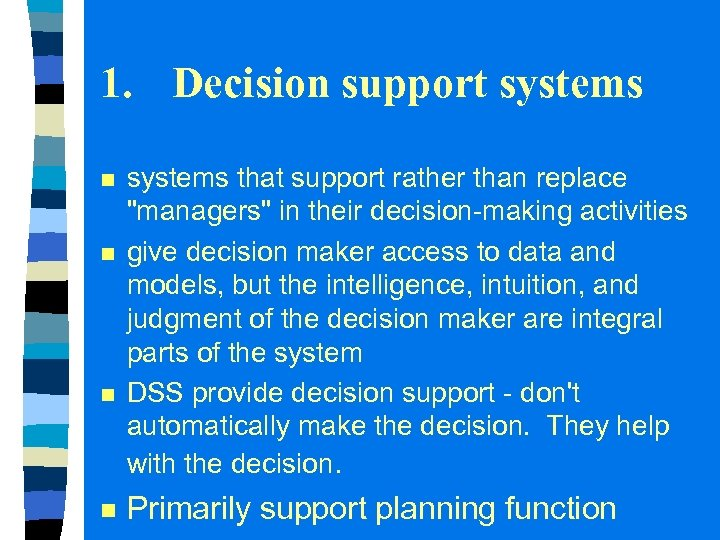 1. Decision support systems n n systems that support rather than replace