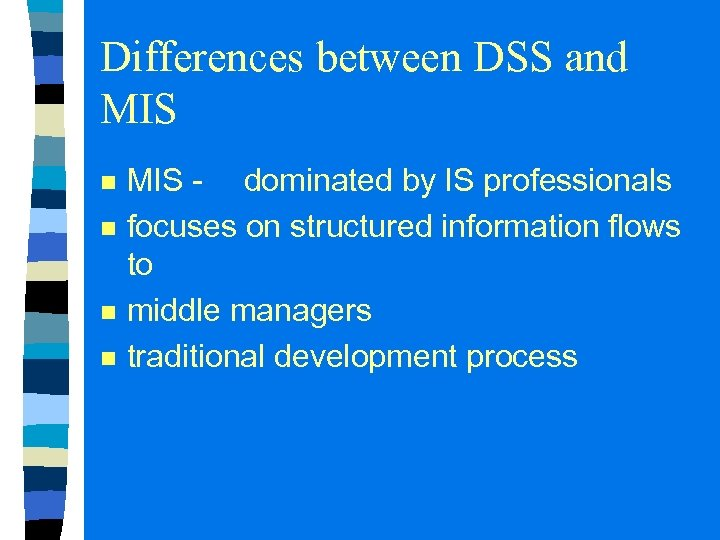 Differences between DSS and MIS n n MIS - dominated by IS professionals focuses