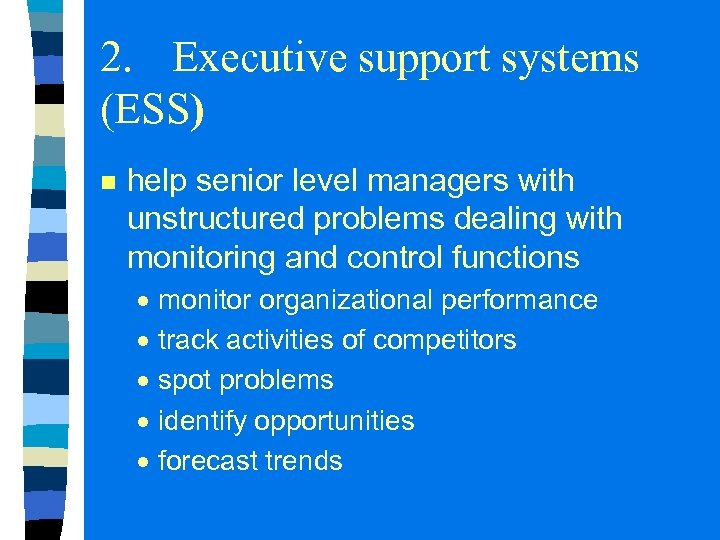 2. Executive support systems (ESS) n help senior level managers with unstructured problems dealing