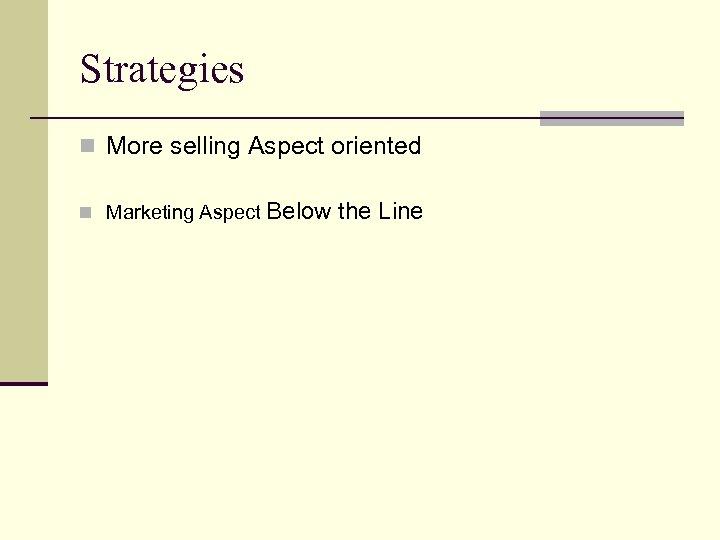 Strategies n More selling Aspect oriented n Marketing Aspect Below the Line