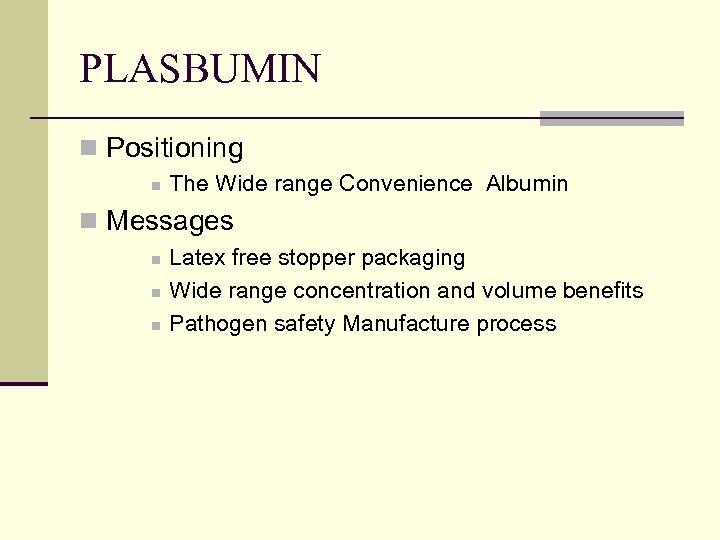 PLASBUMIN n Positioning n The Wide range Convenience Albumin n Messages n n n