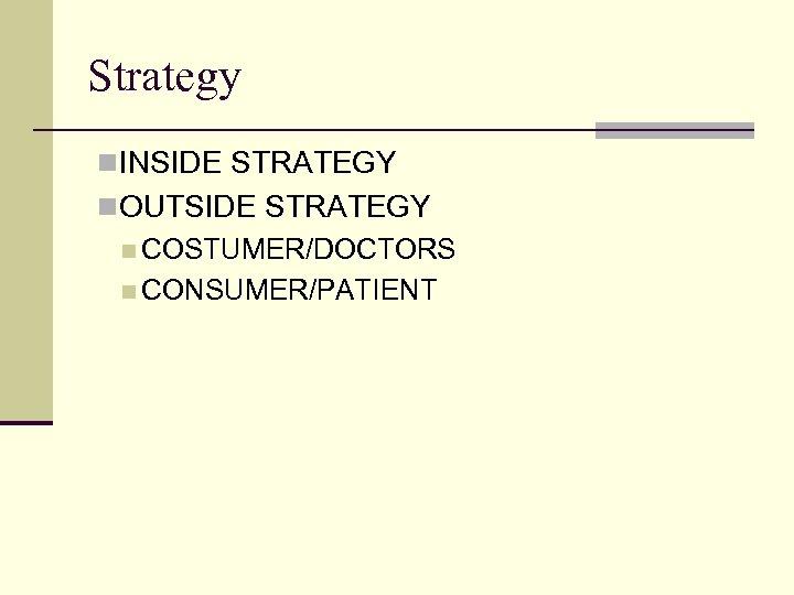 Strategy n INSIDE STRATEGY n OUTSIDE STRATEGY n COSTUMER/DOCTORS n CONSUMER/PATIENT