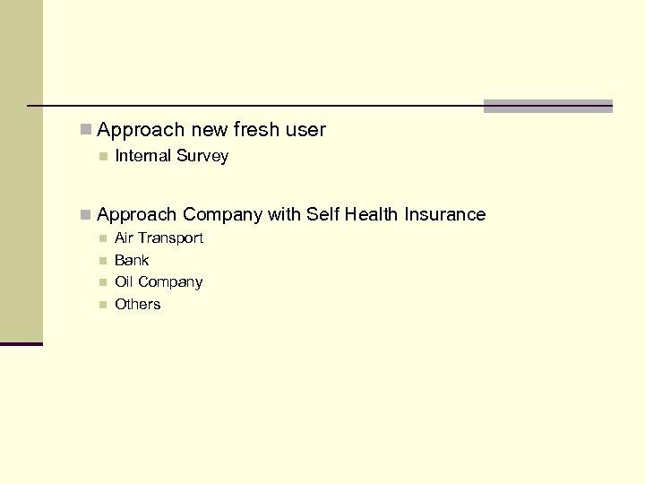 n Approach new fresh user n Internal Survey n Approach Company with Self Health