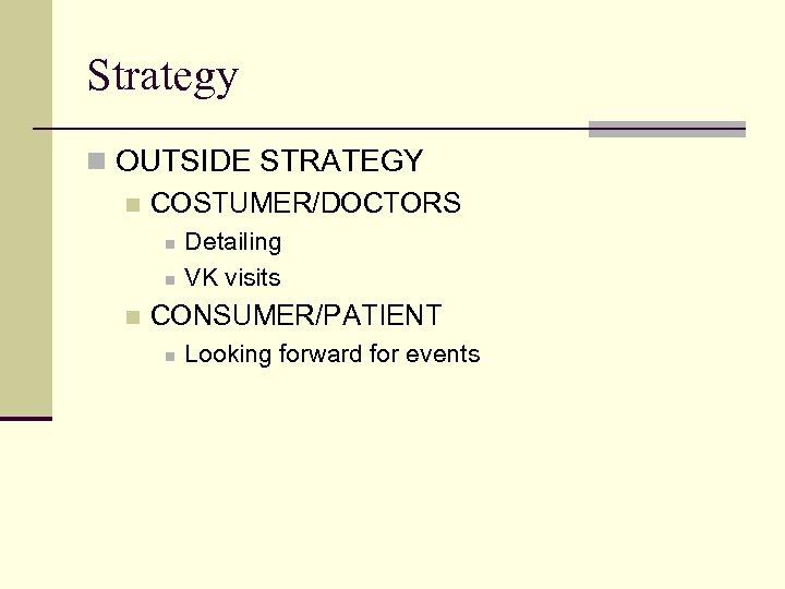 Strategy n OUTSIDE STRATEGY n COSTUMER/DOCTORS n n n Detailing VK visits CONSUMER/PATIENT n