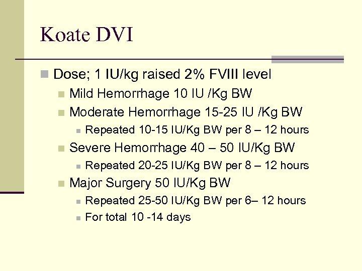 Koate DVI n Dose; 1 IU/kg raised 2% FVIII level n Mild Hemorrhage 10