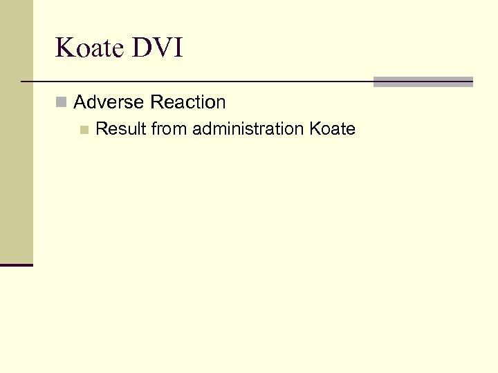 Koate DVI n Adverse Reaction n Result from administration Koate